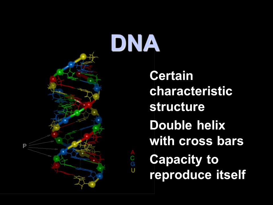 DNA Certain characteristic structure Double helix with cross bars Capacity to reproduce itself