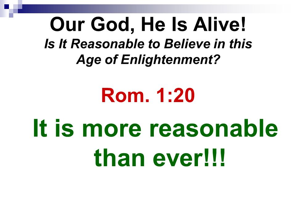 Our God, He Is Alive. Is It Reasonable to Believe in this Age of Enlightenment.