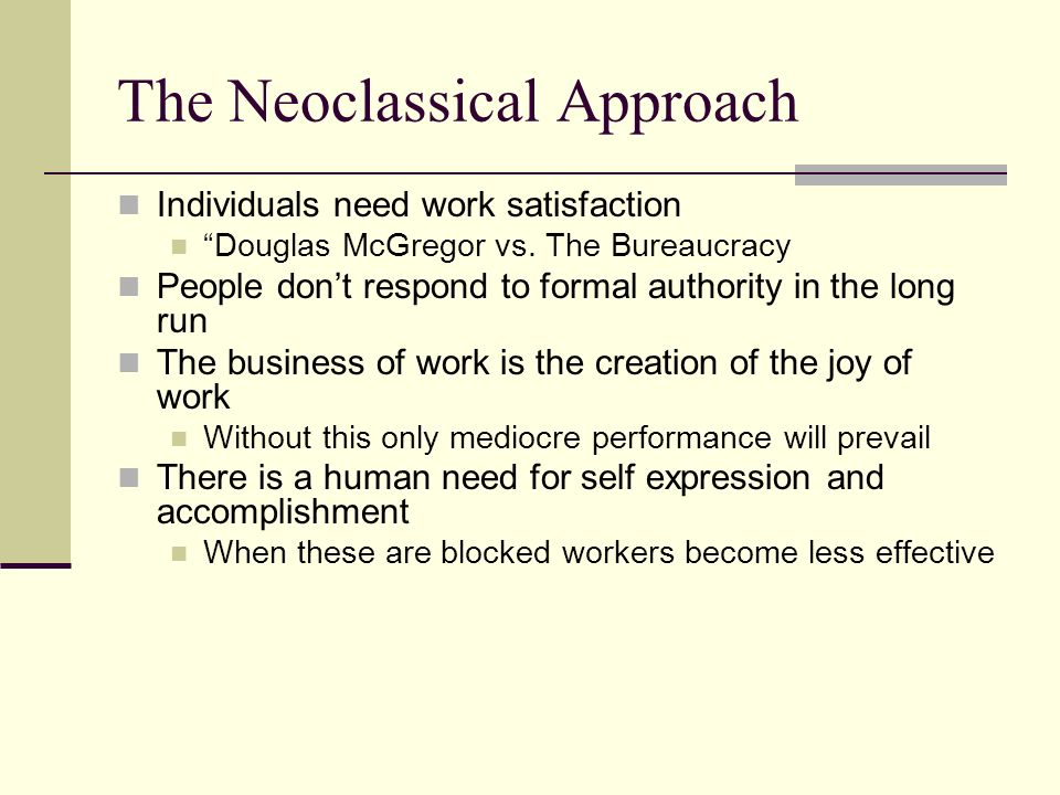 The Neoclassical Approach Individuals need work satisfaction Douglas McGregor vs.