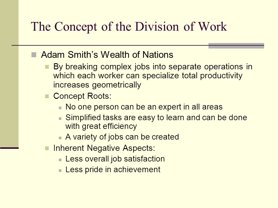 The Concept of the Division of Work Adam Smiths Wealth of Nations By breaking complex jobs into separate operations in which each worker can specialize total productivity increases geometrically Concept Roots: No one person can be an expert in all areas Simplified tasks are easy to learn and can be done with great efficiency A variety of jobs can be created Inherent Negative Aspects: Less overall job satisfaction Less pride in achievement