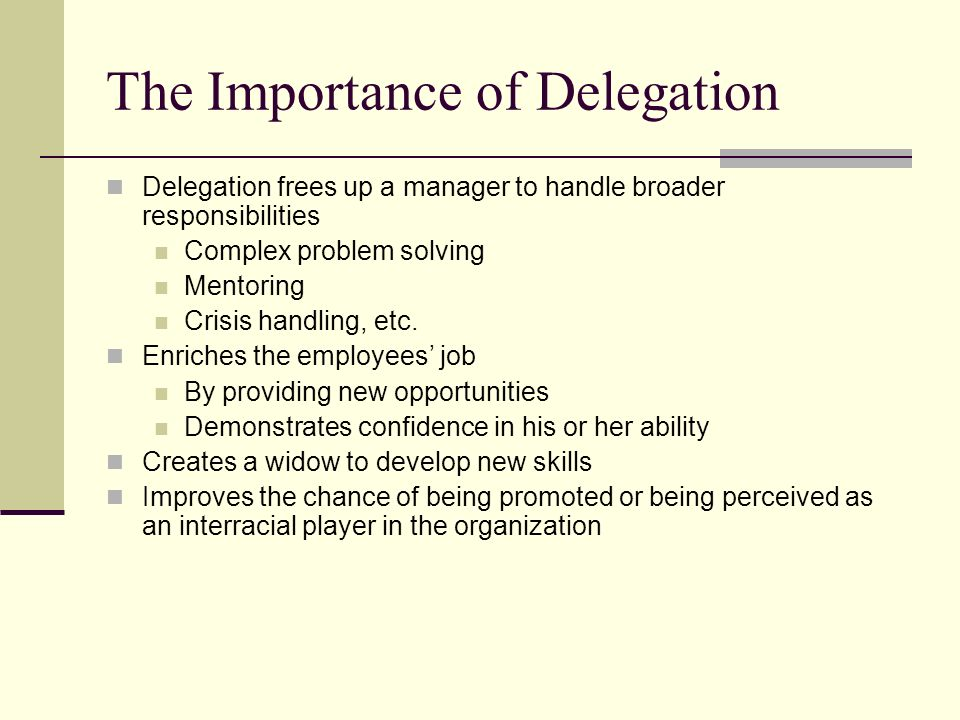 The Importance of Delegation Delegation frees up a manager to handle broader responsibilities Complex problem solving Mentoring Crisis handling, etc.