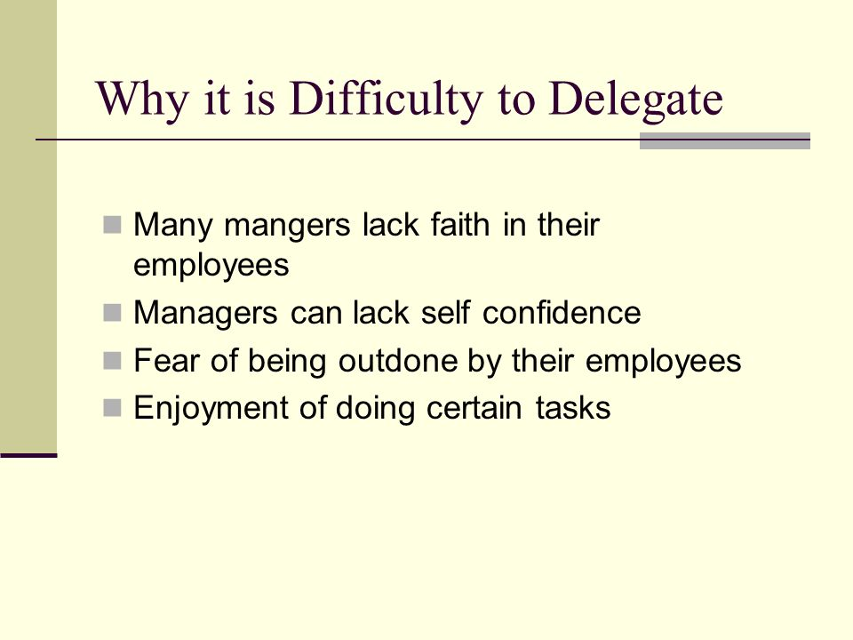 Why it is Difficulty to Delegate Many mangers lack faith in their employees Managers can lack self confidence Fear of being outdone by their employees Enjoyment of doing certain tasks