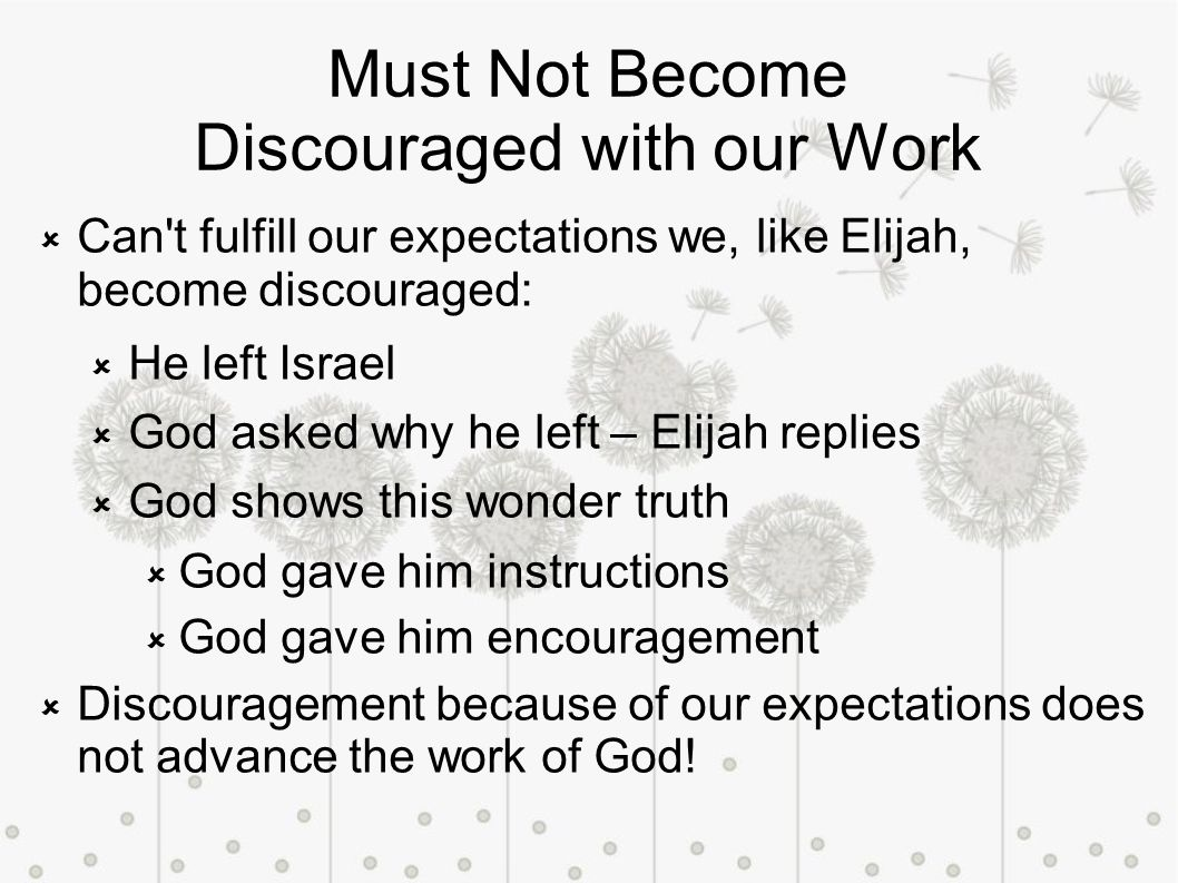 Must Not Become Discouraged with our Work Can t fulfill our expectations we, like Elijah, become discouraged: He left Israel God asked why he left – Elijah replies God shows this wonder truth God gave him instructions God gave him encouragement Discouragement because of our expectations does not advance the work of God!