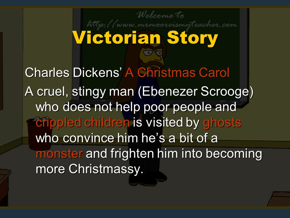 Victorian Story Charles Dickens A Christmas Carol A cruel, stingy man (Ebenezer Scrooge) who does not help poor people and crippled children is visited by ghosts who convince him hes a bit of a monster and frighten him into becoming more Christmassy.