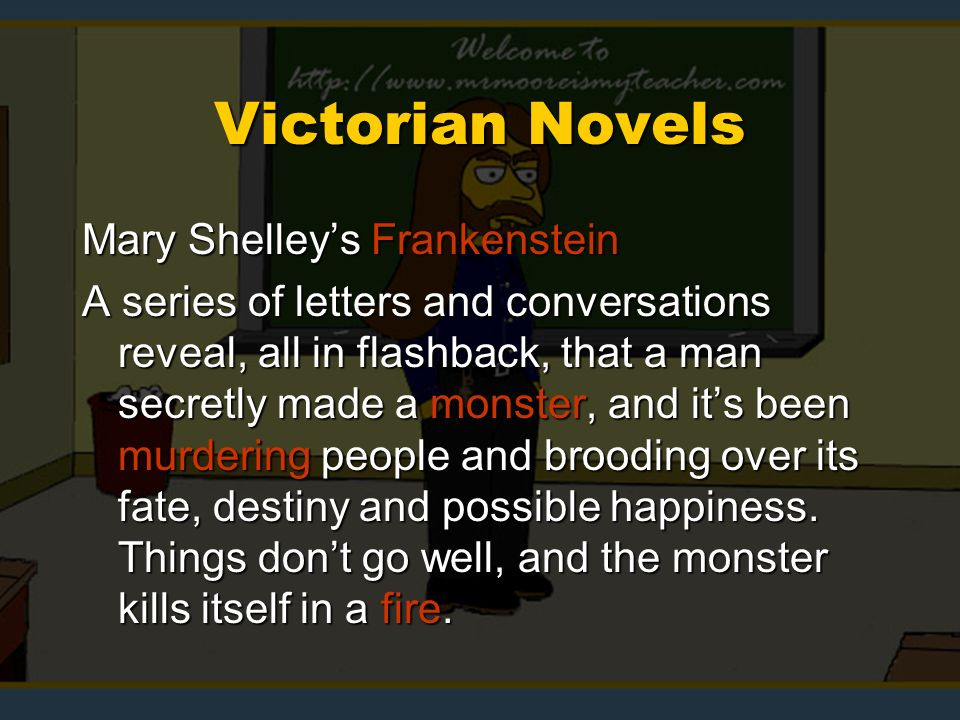 Victorian Novels Mary Shelleys Frankenstein A series of letters and conversations reveal, all in flashback, that a man secretly made a monster, and its been murdering people and brooding over its fate, destiny and possible happiness.