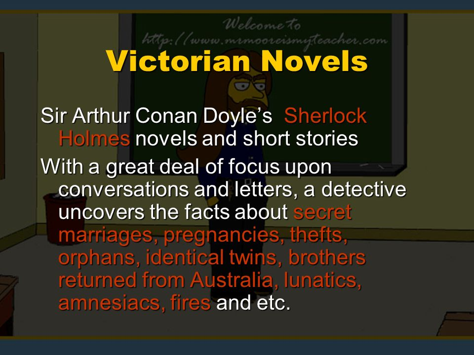 Victorian Novels Sir Arthur Conan Doyles Sherlock Holmes novels and short stories With a great deal of focus upon conversations and letters, a detective uncovers the facts about secret marriages, pregnancies, thefts, orphans, identical twins, brothers returned from Australia, lunatics, amnesiacs, fires and etc.