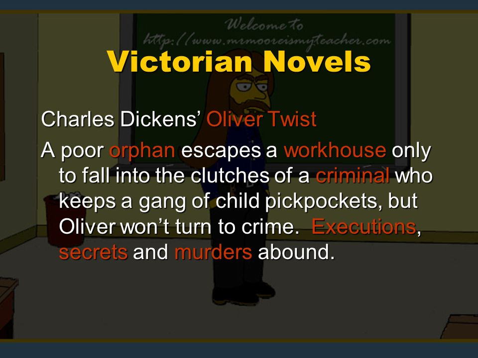Victorian Novels Charles Dickens Oliver Twist A poor orphan escapes a workhouse only to fall into the clutches of a criminal who keeps a gang of child pickpockets, but Oliver wont turn to crime.