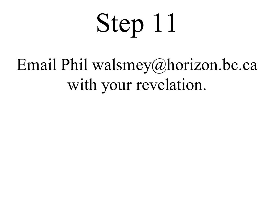 Step 11 Email Phil walsmey@horizon.bc.ca with your revelation.