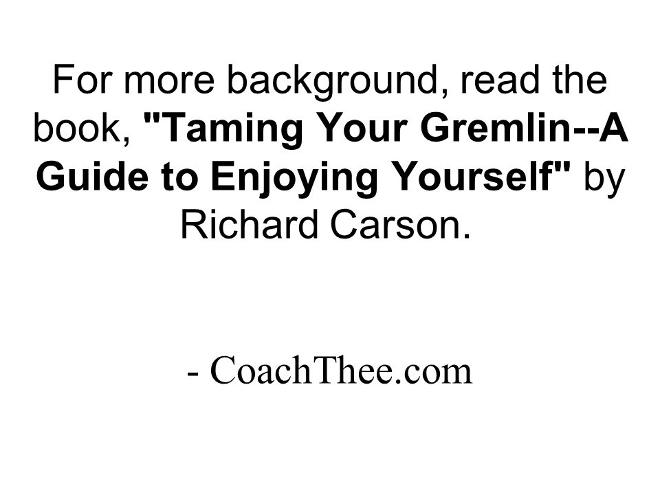 For more background, read the book, Taming Your Gremlin--A Guide to Enjoying Yourself by Richard Carson.
