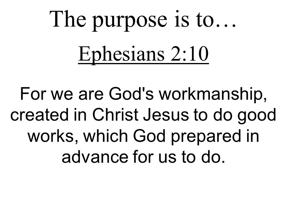 The purpose is to… Ephesians 2:10 For we are God s workmanship, created in Christ Jesus to do good works, which God prepared in advance for us to do.