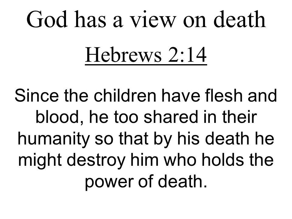 God has a view on death Hebrews 2:14 Since the children have flesh and blood, he too shared in their humanity so that by his death he might destroy him who holds the power of death.