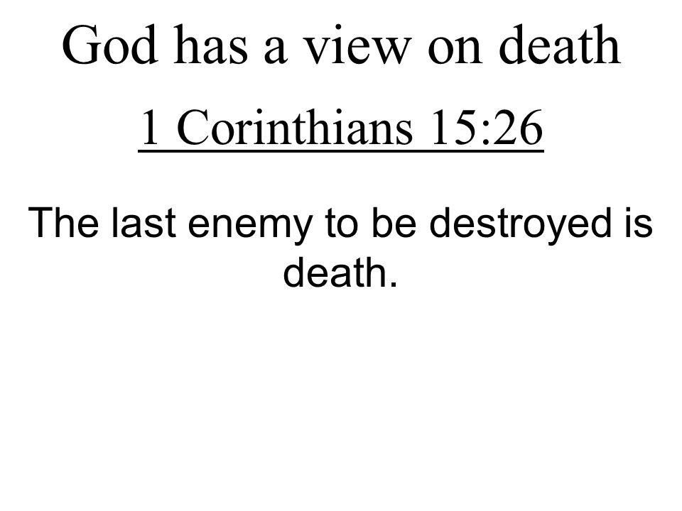God has a view on death 1 Corinthians 15:26 The last enemy to be destroyed is death.
