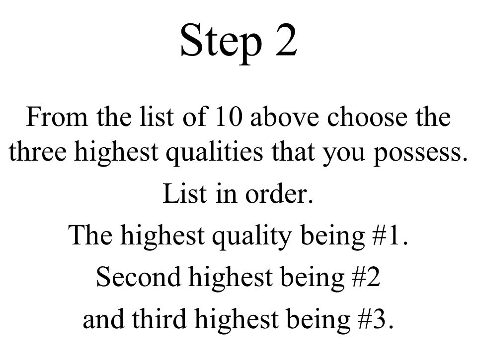 Step 2 From the list of 10 above choose the three highest qualities that you possess.