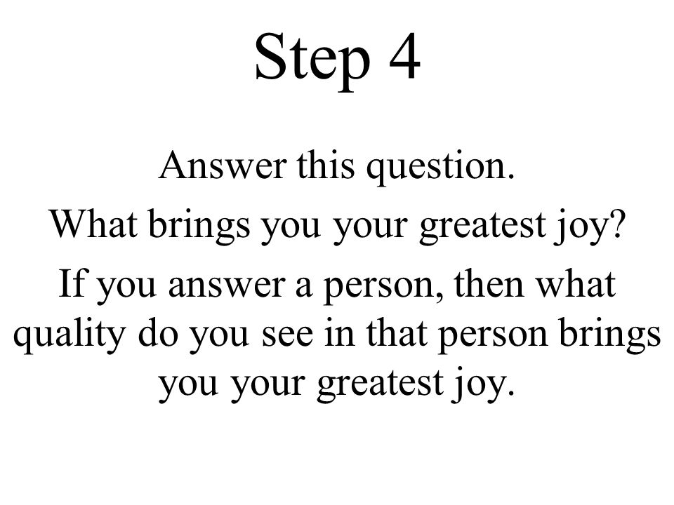 Step 4 Answer this question. What brings you your greatest joy.