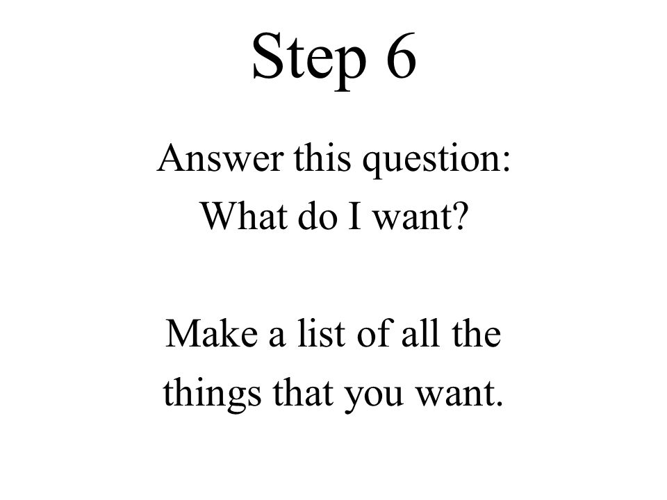 Step 6 Answer this question: What do I want Make a list of all the things that you want.