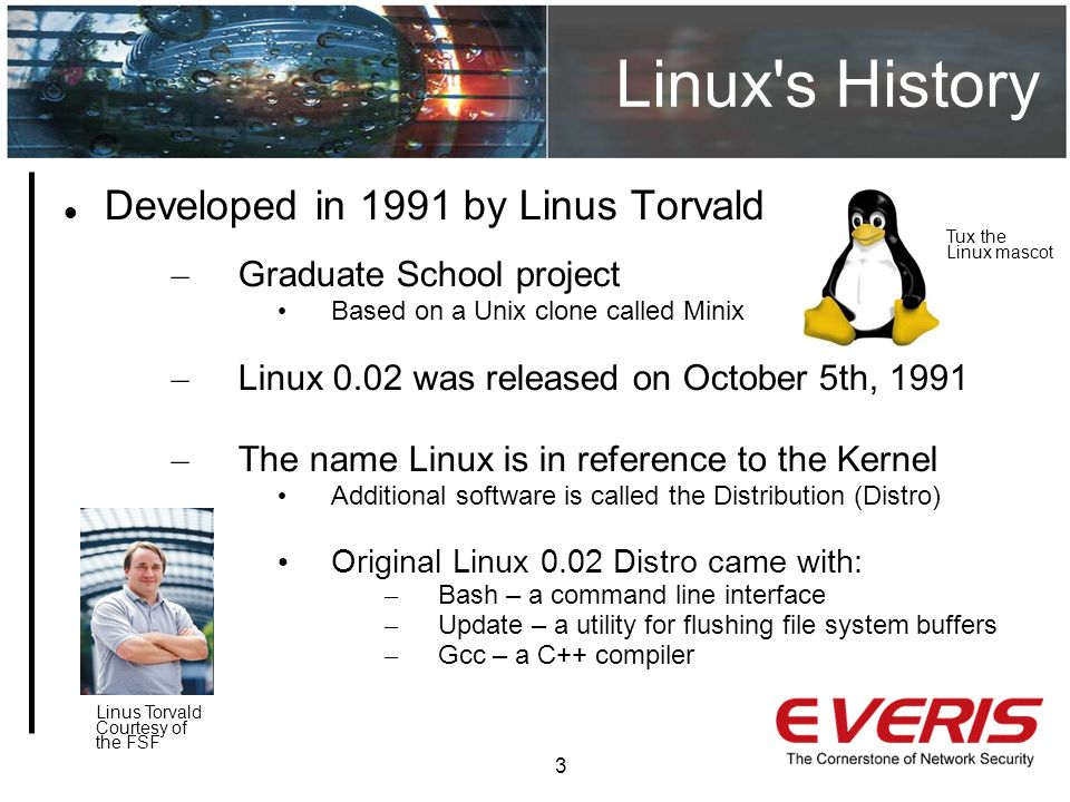 Linux s History 3 Developed in 1991 by Linus Torvald – Graduate School project Based on a Unix clone called Minix – Linux 0.02 was released on October 5th, 1991 – The name Linux is in reference to the Kernel Additional software is called the Distribution (Distro) Original Linux 0.02 Distro came with: – Bash – a command line interface – Update – a utility for flushing file system buffers – Gcc – a C++ compiler Linus Torvald Courtesy of the FSF Tux the Linux mascot
