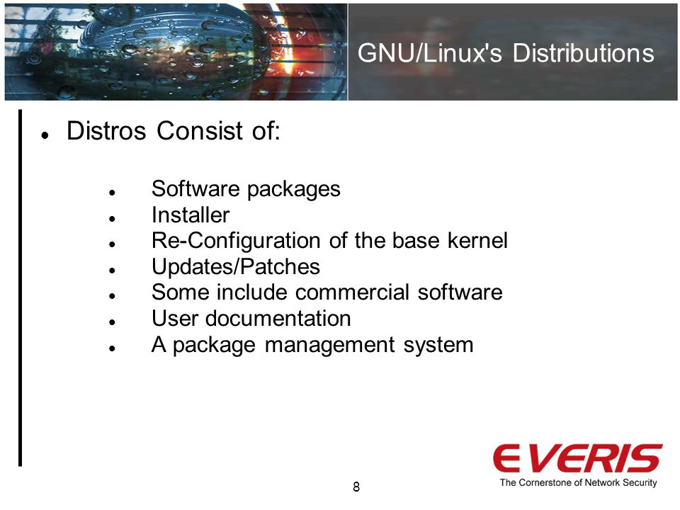 GNU/Linux s Distributions 8 Distros Consist of: Software packages Installer Re-Configuration of the base kernel Updates/Patches Some include commercial software User documentation A package management system