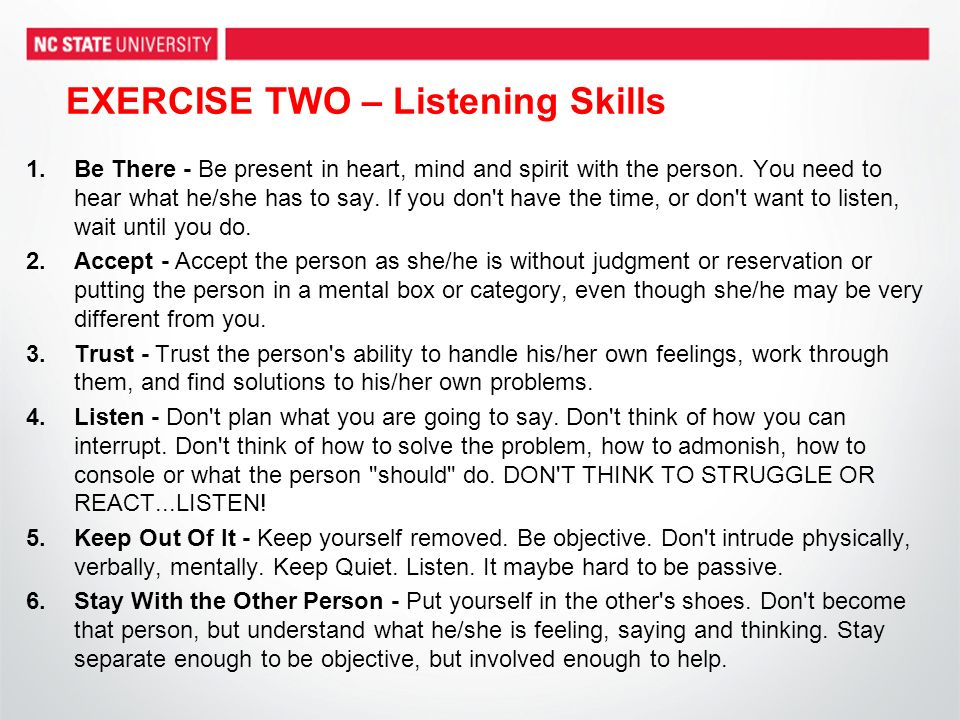 EXERCISE TWO – Listening Skills 1.Be There - Be present in heart, mind and spirit with the person.