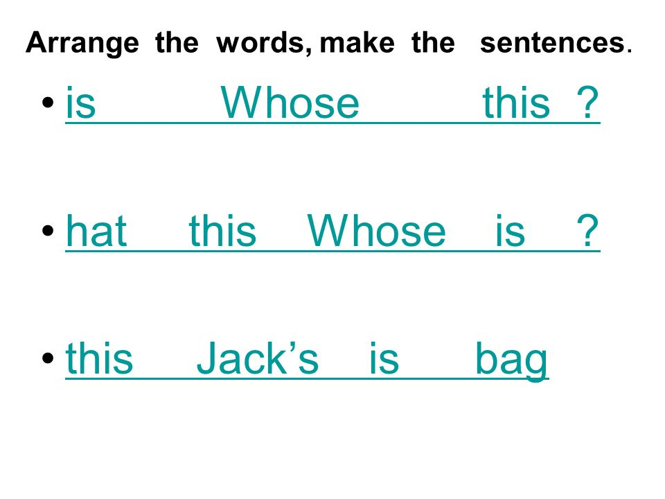 Arrange the words, make the sentences. is Whose this hat this Whose is this Jacks is bag