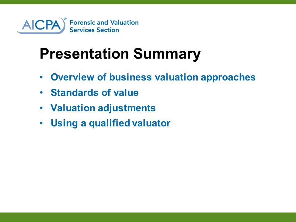 Presentation Summary Overview of business valuation approaches Standards of value Valuation adjustments Using a qualified valuator