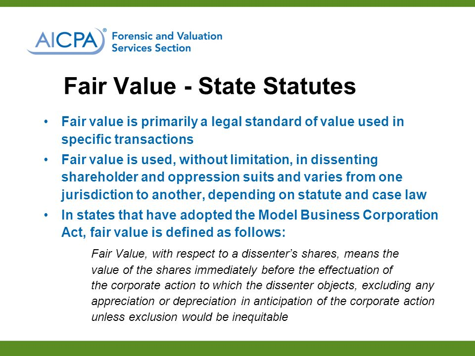 Fair Value - State Statutes Fair value is primarily a legal standard of value used in specific transactions Fair value is used, without limitation, in dissenting shareholder and oppression suits and varies from one jurisdiction to another, depending on statute and case law In states that have adopted the Model Business Corporation Act, fair value is defined as follows: Fair Value, with respect to a dissenters shares, means the value of the shares immediately before the effectuation of the corporate action to which the dissenter objects, excluding any appreciation or depreciation in anticipation of the corporate action unless exclusion would be inequitable