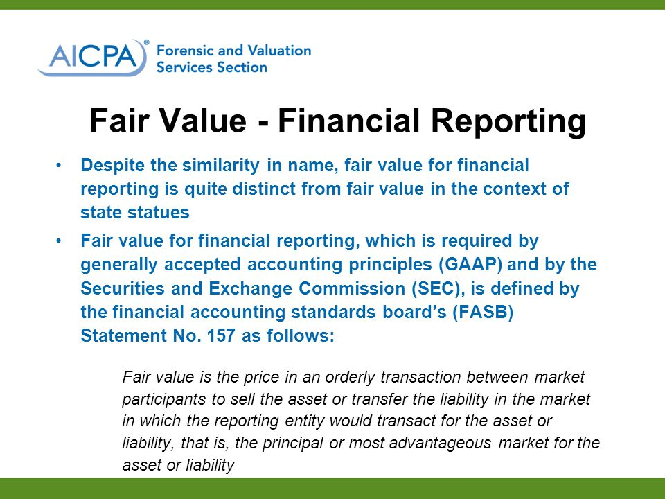 Fair Value - Financial Reporting Despite the similarity in name, fair value for financial reporting is quite distinct from fair value in the context of state statues Fair value for financial reporting, which is required by generally accepted accounting principles (GAAP) and by the Securities and Exchange Commission (SEC), is defined by the financial accounting standards boards (FASB) Statement No.