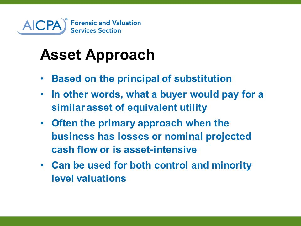 Asset Approach Based on the principal of substitution In other words, what a buyer would pay for a similar asset of equivalent utility Often the primary approach when the business has losses or nominal projected cash flow or is asset-intensive Can be used for both control and minority level valuations