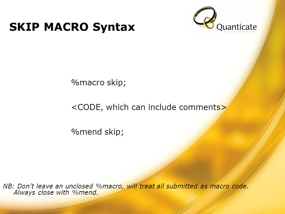 SKIP MACRO Syntax %macro skip; %mend skip; NB: Dont leave an unclosed %macro, will treat all submitted as macro code.
