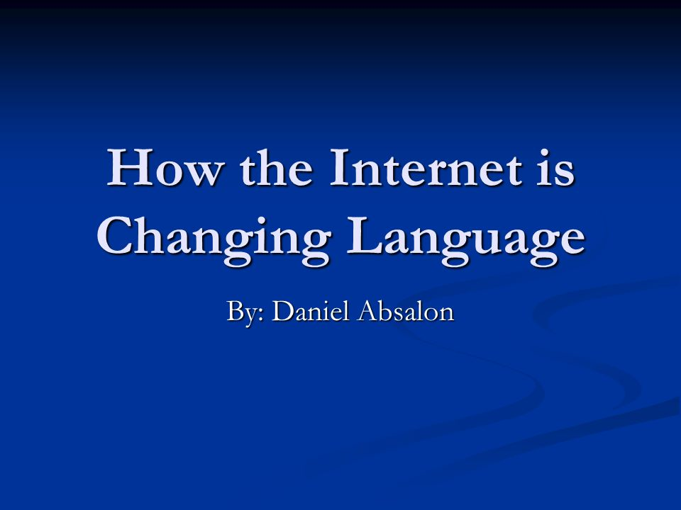 How the Internet is Changing Language By: Daniel Absalon