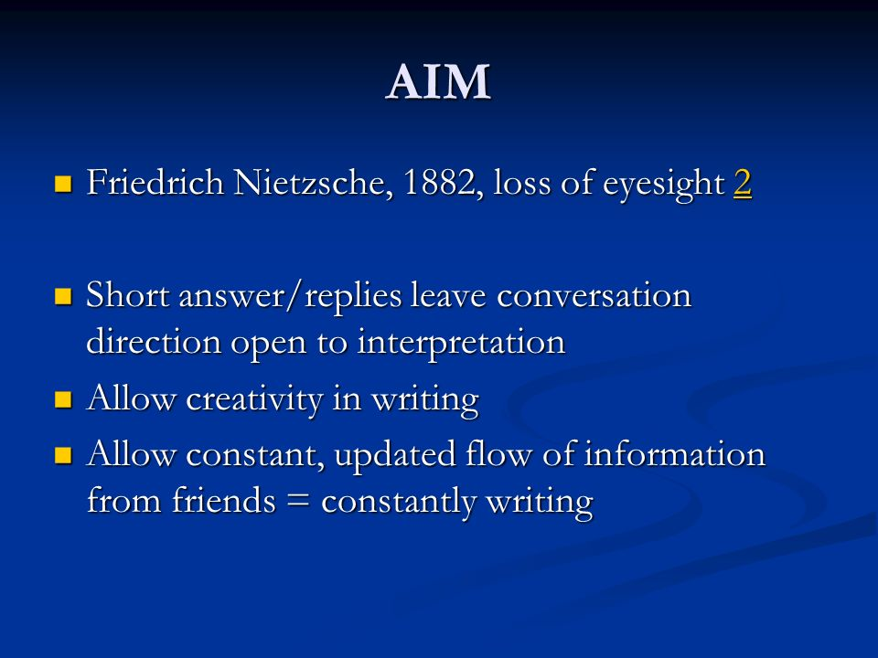 AIM Friedrich Nietzsche, 1882, loss of eyesight 2 Friedrich Nietzsche, 1882, loss of eyesight 22 Short answer/replies leave conversation direction open to interpretation Short answer/replies leave conversation direction open to interpretation Allow creativity in writing Allow creativity in writing Allow constant, updated flow of information from friends = constantly writing Allow constant, updated flow of information from friends = constantly writing