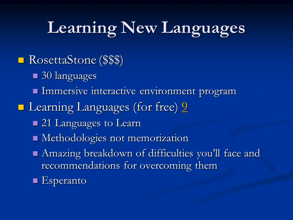 Learning New Languages RosettaStone ($$$) RosettaStone ($$$) 30 languages 30 languages Immersive interactive environment program Immersive interactive environment program Learning Languages (for free) 9 Learning Languages (for free) 99 21 Languages to Learn 21 Languages to Learn Methodologies not memorization Methodologies not memorization Amazing breakdown of difficulties youll face and recommendations for overcoming them Amazing breakdown of difficulties youll face and recommendations for overcoming them Esperanto Esperanto