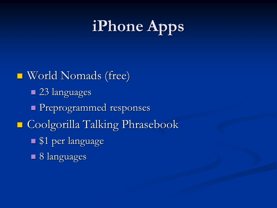 iPhone Apps World Nomads (free) World Nomads (free) 23 languages 23 languages Preprogrammed responses Preprogrammed responses Coolgorilla Talking Phrasebook Coolgorilla Talking Phrasebook $1 per language $1 per language 8 languages 8 languages
