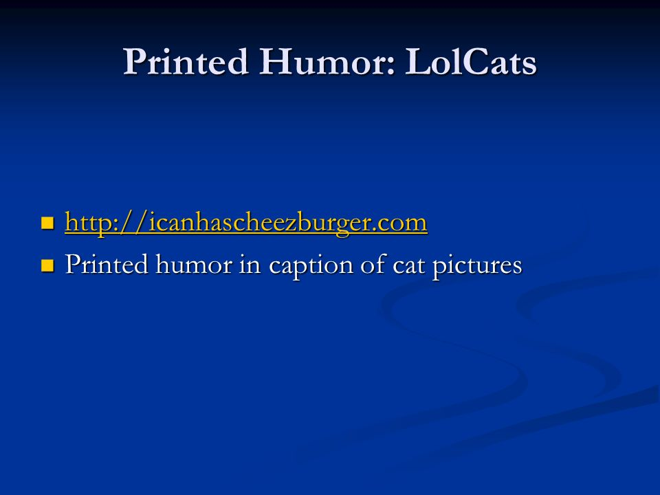 Printed Humor: LolCats http://icanhascheezburger.com http://icanhascheezburger.com http://icanhascheezburger.com Printed humor in caption of cat pictures Printed humor in caption of cat pictures