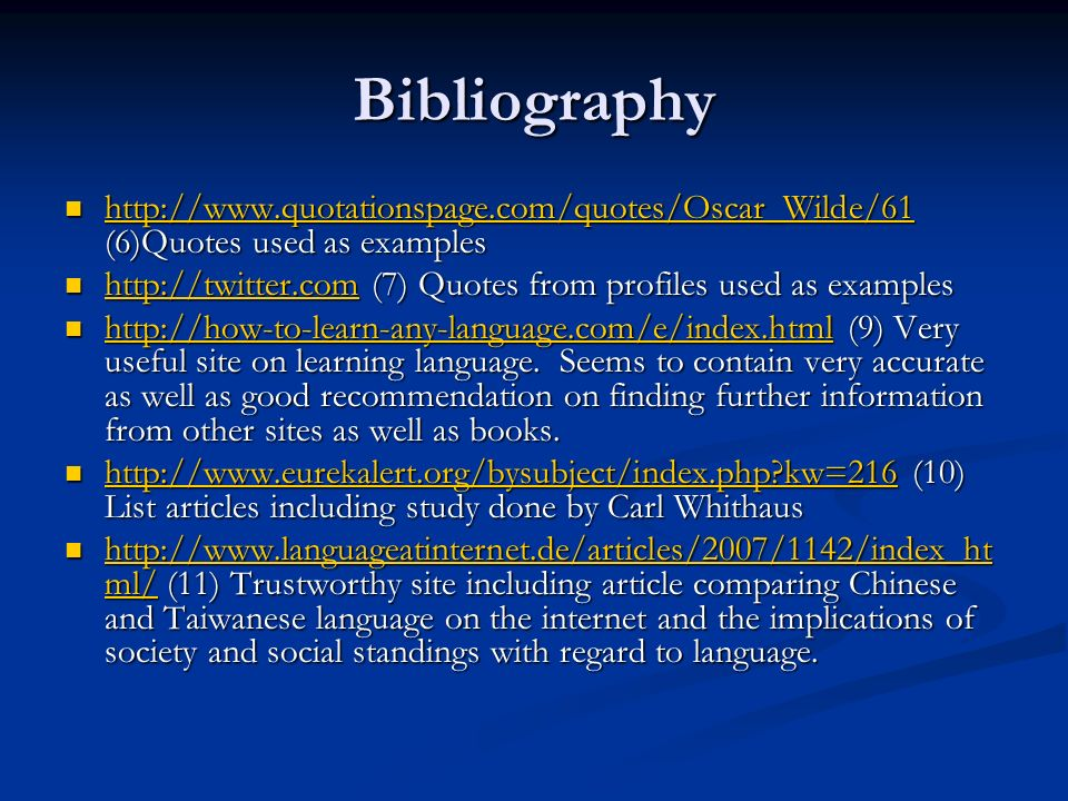 Bibliography http://www.quotationspage.com/quotes/Oscar_Wilde/61 (6)Quotes used as examples http://www.quotationspage.com/quotes/Oscar_Wilde/61 (6)Quotes used as examples http://www.quotationspage.com/quotes/Oscar_Wilde/61 http://twitter.com (7) Quotes from profiles used as examples http://twitter.com (7) Quotes from profiles used as examples http://twitter.com http://how-to-learn-any-language.com/e/index.html (9) Very useful site on learning language.