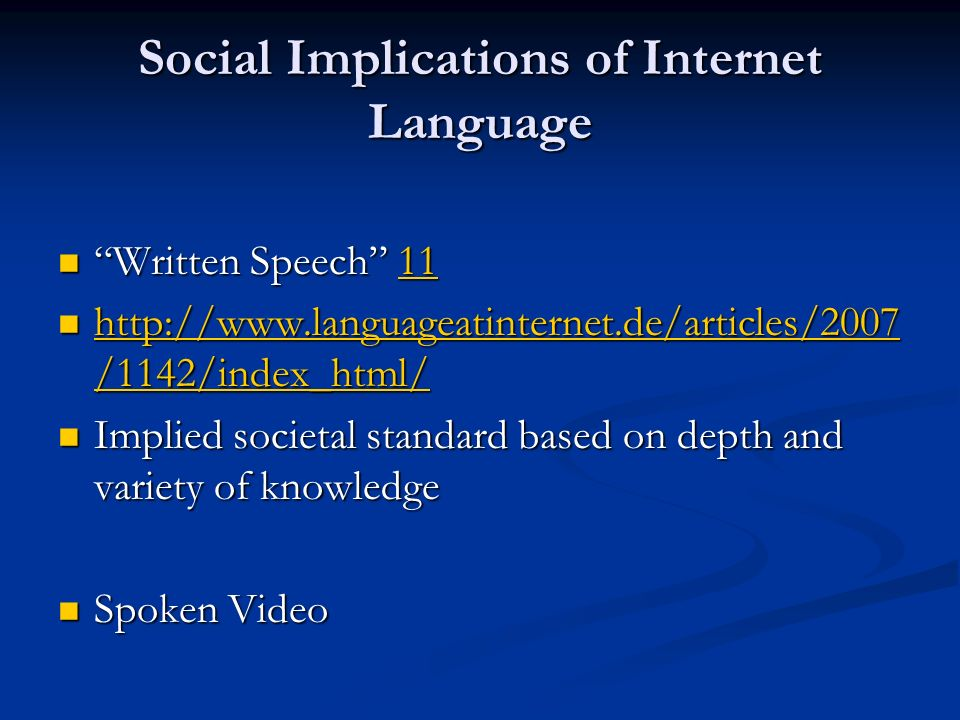 Social Implications of Internet Language Written Speech 11 Written Speech 1111 http://www.languageatinternet.de/articles/2007 /1142/index_html/ http://www.languageatinternet.de/articles/2007 /1142/index_html/ http://www.languageatinternet.de/articles/2007 /1142/index_html/ http://www.languageatinternet.de/articles/2007 /1142/index_html/ Implied societal standard based on depth and variety of knowledge Implied societal standard based on depth and variety of knowledge Spoken Video Spoken Video