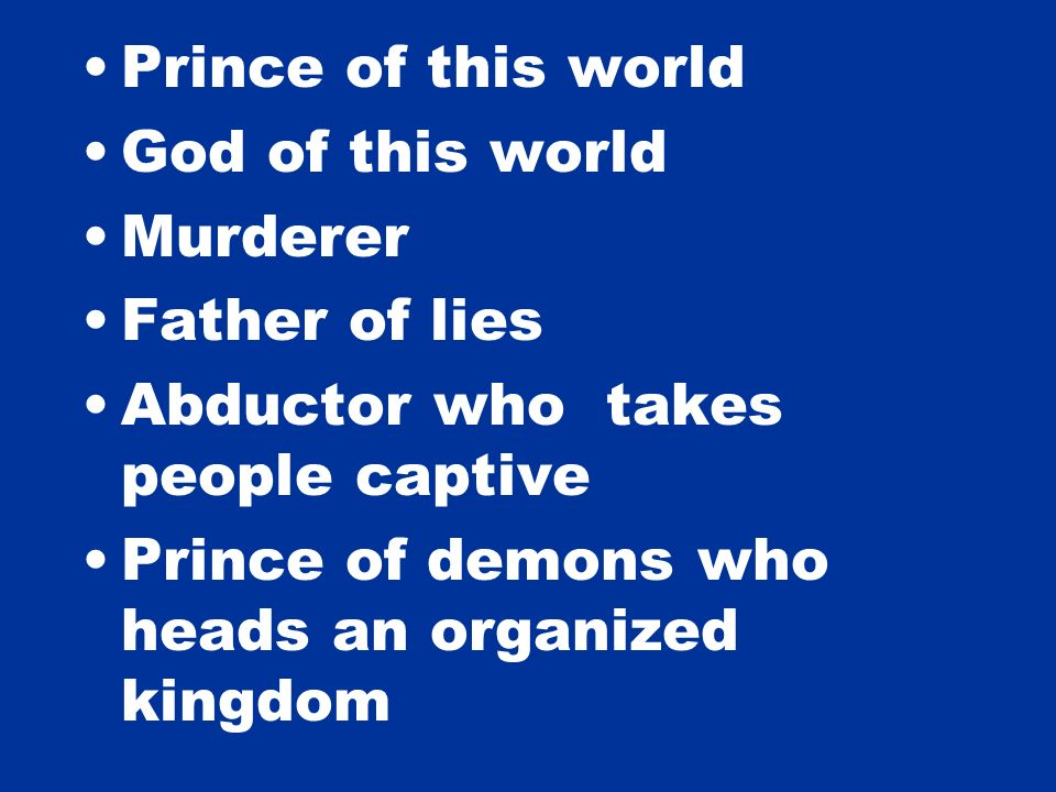 Prince of this world God of this world Murderer Father of lies Abductor who takes people captive Prince of demons who heads an organized kingdom
