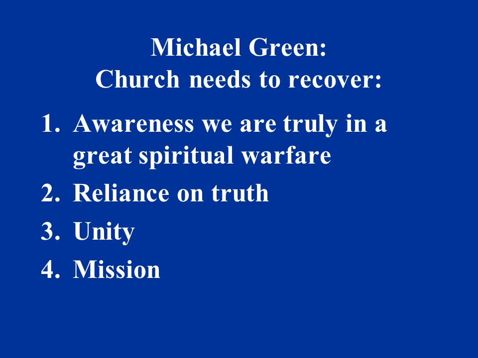 Michael Green: Church needs to recover: 1.Awareness we are truly in a great spiritual warfare 2.Reliance on truth 3.Unity 4.Mission