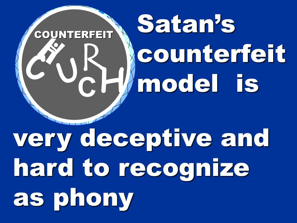 very deceptive and hard to recognize as phony Satanscounterfeit model is C H U R H COUNTERFEIT C