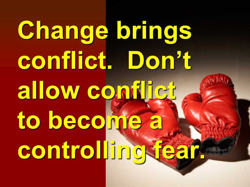 Change brings conflict. Dont allow conflict to become a controlling fear.