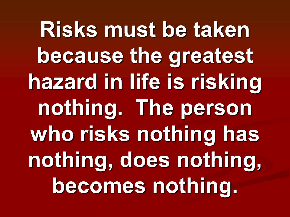 Risks must be taken because the greatest hazard in life is risking nothing.