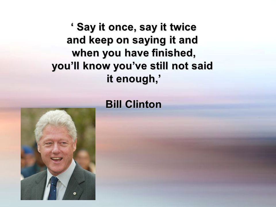 Say it once, say it twice Say it once, say it twice and keep on saying it and when you have finished, youll know youve still not said it enough, Bill Clinton