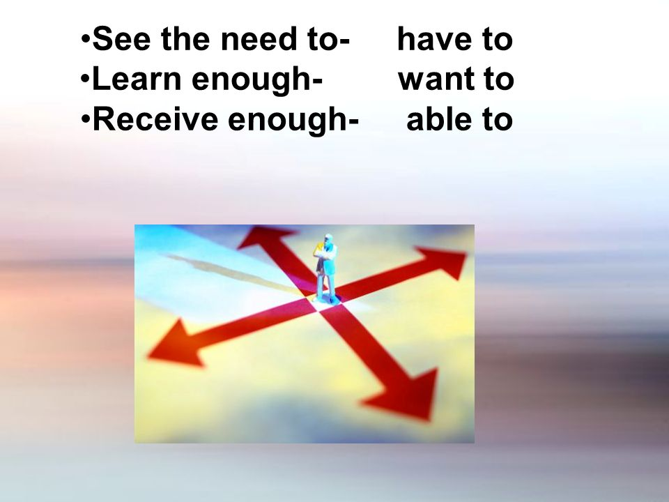 See the need to- have to Learn enough- want to Receive enough- able to