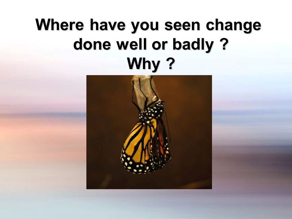 Where have you seen change done well or badly Why