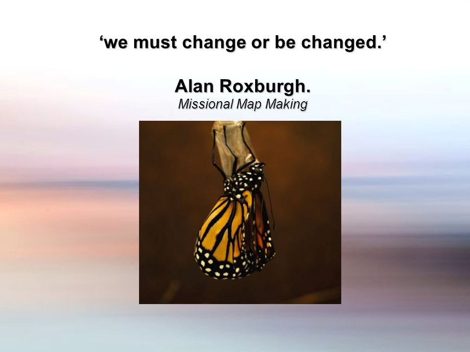 we must change or be changed. Alan Roxburgh. Missional Map Making