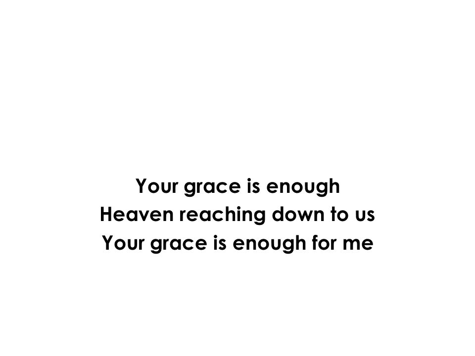 Your grace is enough Heaven reaching down to us Your grace is enough for me