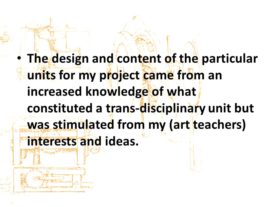 The design and content of the particular units for my project came from an increased knowledge of what constituted a trans-disciplinary unit but was stimulated from my (art teachers) interests and ideas.