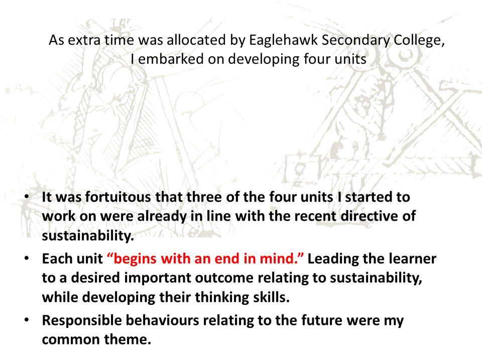As extra time was allocated by Eaglehawk Secondary College, I embarked on developing four units It was fortuitous that three of the four units I started to work on were already in line with the recent directive of sustainability.