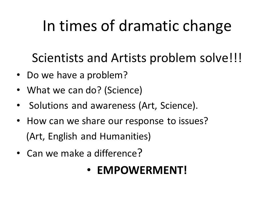 In times of dramatic change Scientists and Artists problem solve!!.