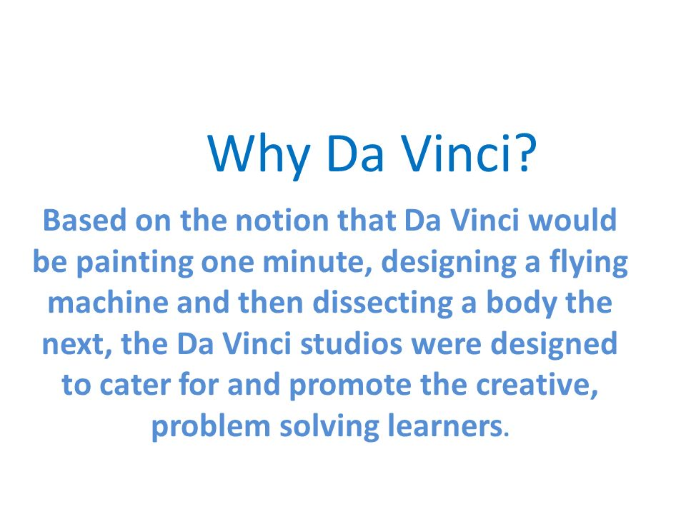 Based on the notion that Da Vinci would be painting one minute, designing a flying machine and then dissecting a body the next, the Da Vinci studios were designed to cater for and promote the creative, problem solving learners.