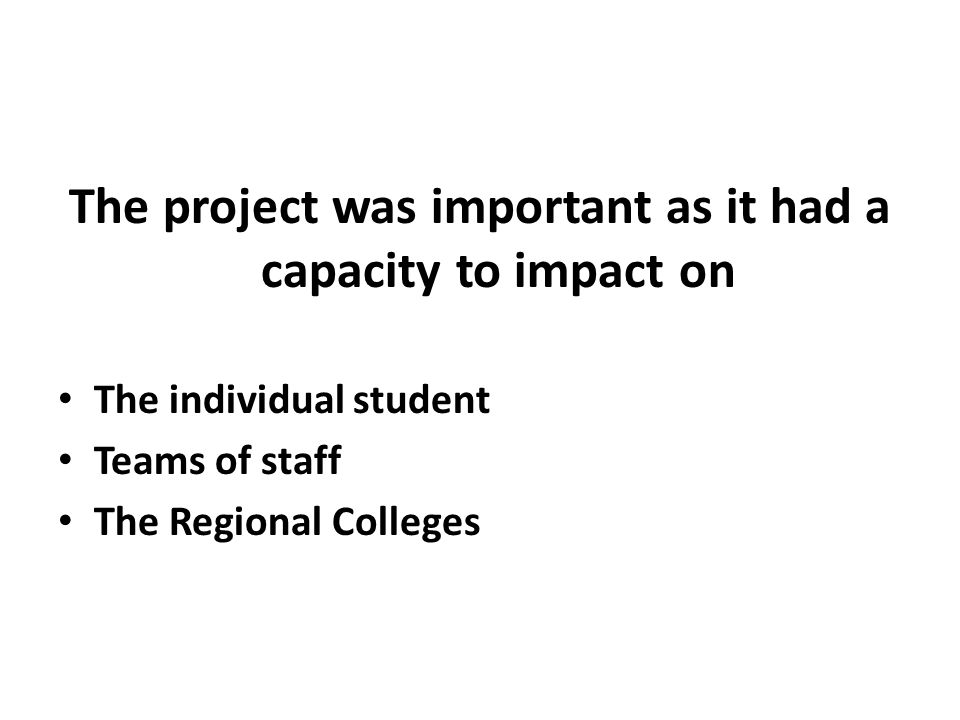 The project was important as it had a capacity to impact on The individual student Teams of staff The Regional Colleges